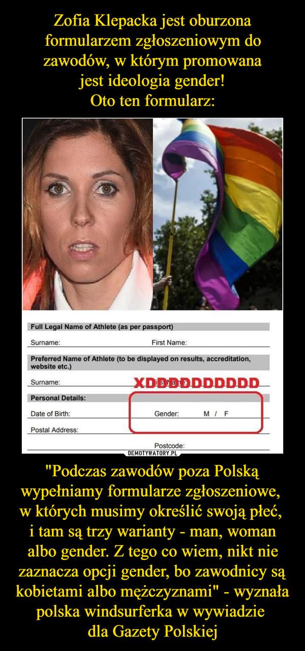 """""""Podczas zawodów poza Polską wypełniamy formularze zgłoszeniowe, w których musimy określić swoją płeć, i tam są trzy warianty - man, woman albo gender. Z tego co wiem, nikt nie zaznacza opcji gender, bo zawodnicy są kobietami albo mężczyznami"""" - wyznała polska windsurferka w wywiadzie dla Gazety Polskiej –"""