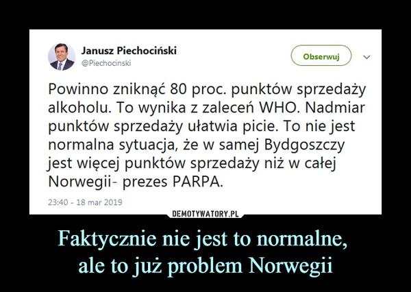 Faktycznie nie jest to normalne, ale to już problem Norwegii –  Janusz Piechociński @PiechocinskiPowinno zniknąć 80 proc. punktów sprzedaży alkoholu. To wynika z zaleceń WHO. Nadmiar punktów sprzedaży ułatwia picie. To nie jest normalna sytuacja, że w samej Bydgoszczy jest więcej punktów sprzedaży niż w całej Norwegii- prezes PARPA.