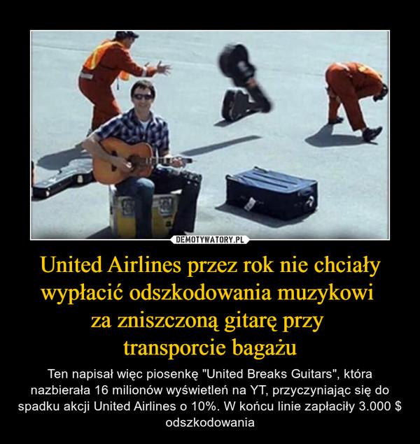 """United Airlines przez rok nie chciały wypłacić odszkodowania muzykowi za zniszczoną gitarę przy transporcie bagażu – Ten napisał więc piosenkę """"United Breaks Guitars"""", która nazbierała 16 milionów wyświetleń na YT, przyczyniając się do spadku akcji United Airlines o 10%. W końcu linie zapłaciły 3.000 $ odszkodowania"""