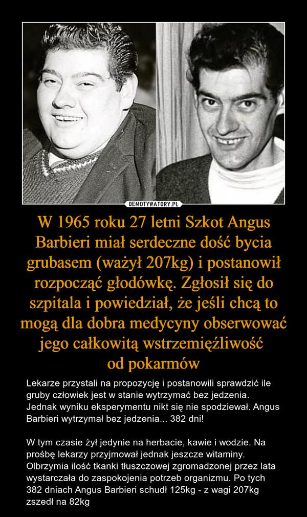 W 1965 roku 27 letni Szkot Angus Barbieri miał serdeczne dość bycia grubasem (ważył 207kg) i postanowił rozpocząć głodówkę. Zgłosił się do szpitala i powiedział, że jeśli chcą to mogą dla dobra medycyny obserwować jego całkowitą wstrzemięźliwość od pokarmów – Lekarze przystali na propozycję i postanowili sprawdzić ile gruby człowiek jest w stanie wytrzymać bez jedzenia. Jednak wyniku eksperymentu nikt się nie spodziewał. Angus Barbieri wytrzymał bez jedzenia... 382 dni! W tym czasie żył jedynie na herbacie, kawie i wodzie. Na prośbę lekarzy przyjmował jednak jeszcze witaminy. Olbrzymia ilość tkanki tłuszczowej zgromadzonej przez lata wystarczała do zaspokojenia potrzeb organizmu. Po tych 382 dniach Angus Barbieri schudł 125kg - z wagi 207kg zszedł na 82kg
