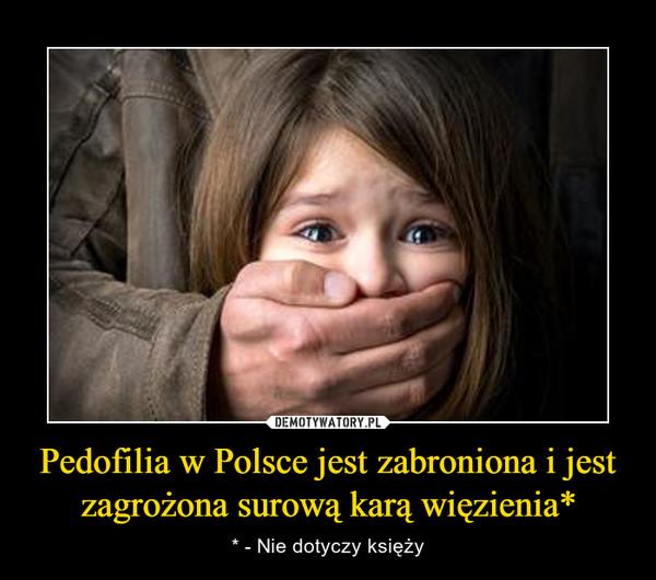 Pedofilia w Polsce jest zabroniona i jest zagrożona surową karą więzienia* – * - Nie dotyczy księży