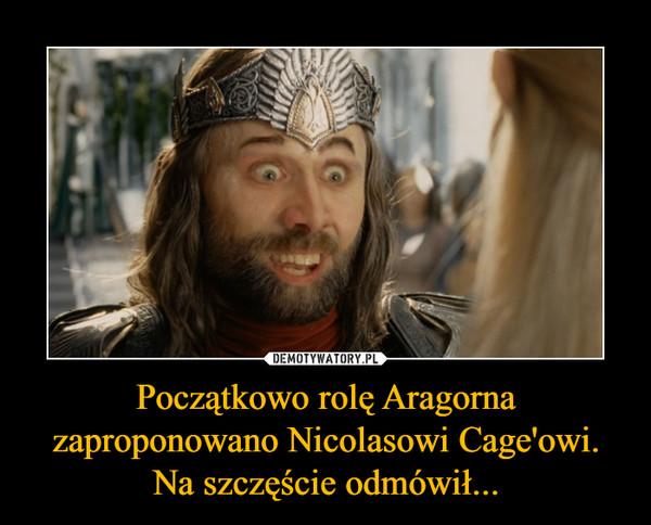 Początkowo rolę Aragorna zaproponowano Nicolasowi Cage'owi. Na szczęście odmówił... –
