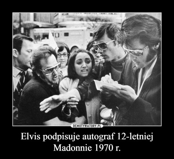 Elvis podpisuje autograf 12-letniej Madonnie 1970 r. –
