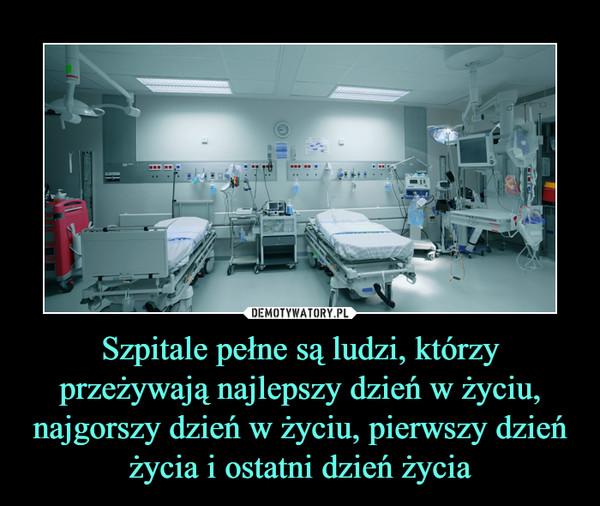Szpitale pełne są ludzi, którzy przeżywają najlepszy dzień w życiu, najgorszy dzień w życiu, pierwszy dzień życia i ostatni dzień życia –