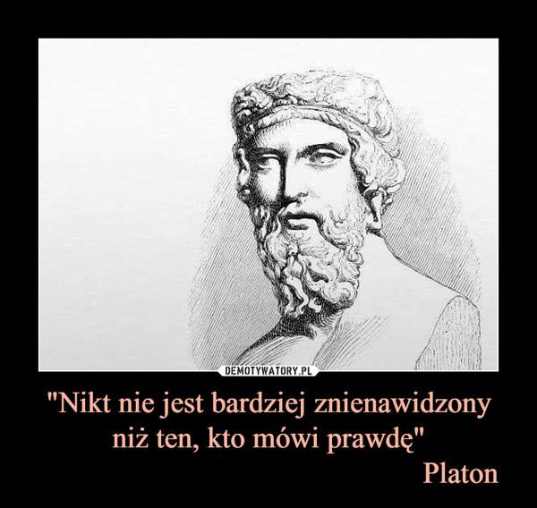 """""""Nikt nie jest bardziej znienawidzonyniż ten, kto mówi prawdę""""                                                  Platon –"""