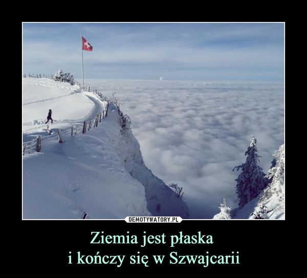 Ziemia jest płaska i kończy się w Szwajcarii –