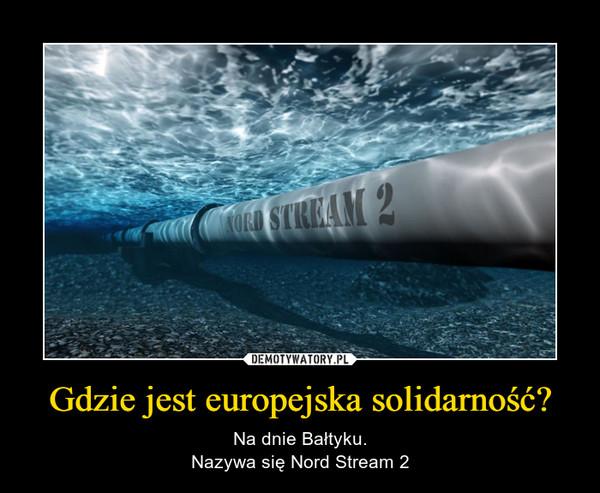 Gdzie jest europejska solidarność? – Na dnie Bałtyku.Nazywa się Nord Stream 2