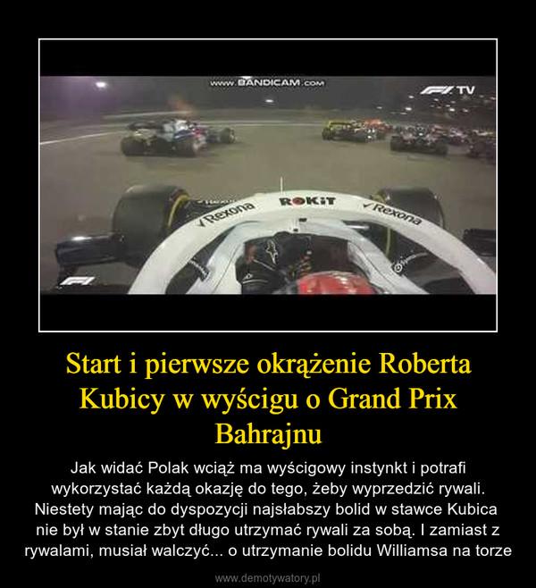 Start i pierwsze okrążenie Roberta Kubicy w wyścigu o Grand Prix Bahrajnu – Jak widać Polak wciąż ma wyścigowy instynkt i potrafi wykorzystać każdą okazję do tego, żeby wyprzedzić rywali. Niestety mając do dyspozycji najsłabszy bolid w stawce Kubica nie był w stanie zbyt długo utrzymać rywali za sobą. I zamiast z rywalami, musiał walczyć... o utrzymanie bolidu Williamsa na torze