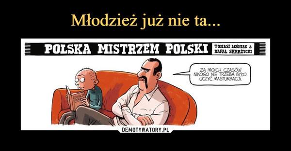 –  POLSKA MISTRZEM POLSKIZA MOICH CZASÓW NIKOGO NIE TRZEBA BYŁO UCZYĆ MASTURBACJI