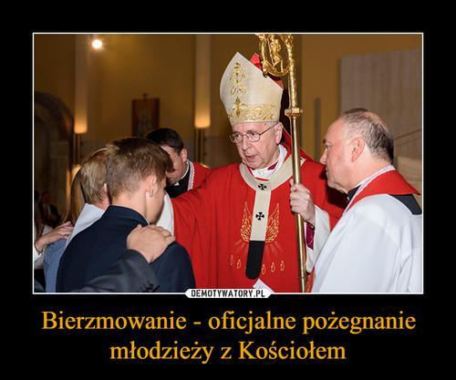 Bierzmowanie - oficjalne pożegnanie młodzieży z Kościołem