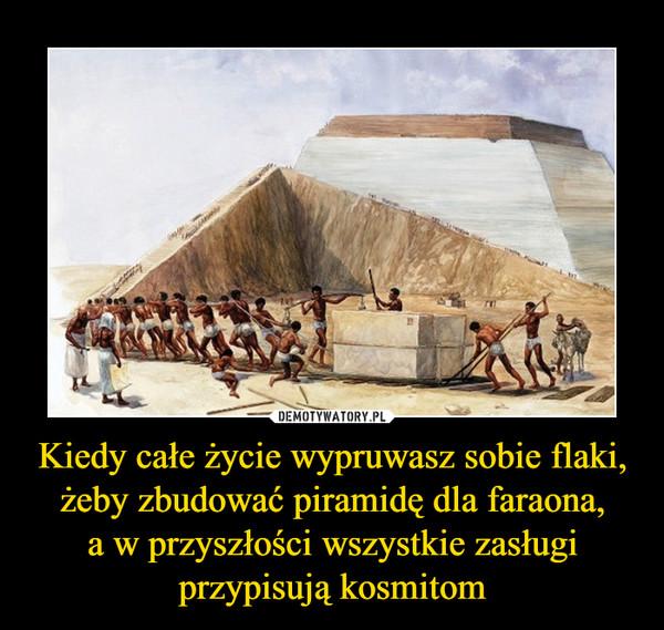 Kiedy całe życie wypruwasz sobie flaki, żeby zbudować piramidę dla faraona,a w przyszłości wszystkie zasługiprzypisują kosmitom –