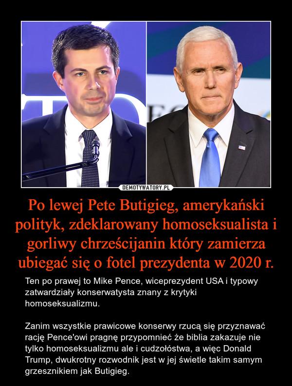 Po lewej Pete Butigieg, amerykański polityk, zdeklarowany homoseksualista i gorliwy chrześcijanin który zamierza ubiegać się o fotel prezydenta w 2020 r. – Ten po prawej to Mike Pence, wiceprezydent USA i typowy zatwardziały konserwatysta znany z krytyki homoseksualizmu.Zanim wszystkie prawicowe konserwy rzucą się przyznawać rację Pence'owi pragnę przypomnieć że biblia zakazuje nie tylko homoseksualizmu ale i cudzołóstwa, a więc Donald Trump, dwukrotny rozwodnik jest w jej świetle takim samym grzesznikiem jak Butigieg.