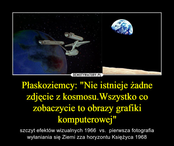 """Płaskoziemcy: """"Nie istnieje żadne zdjęcie z kosmosu.Wszystko co zobaczycie to obrazy grafiki komputerowej"""" – szczyt efektów wizualnych 1966  vs.  pierwsza fotografia wyłaniania się Ziemi zza horyzontu Księżyca 1968"""