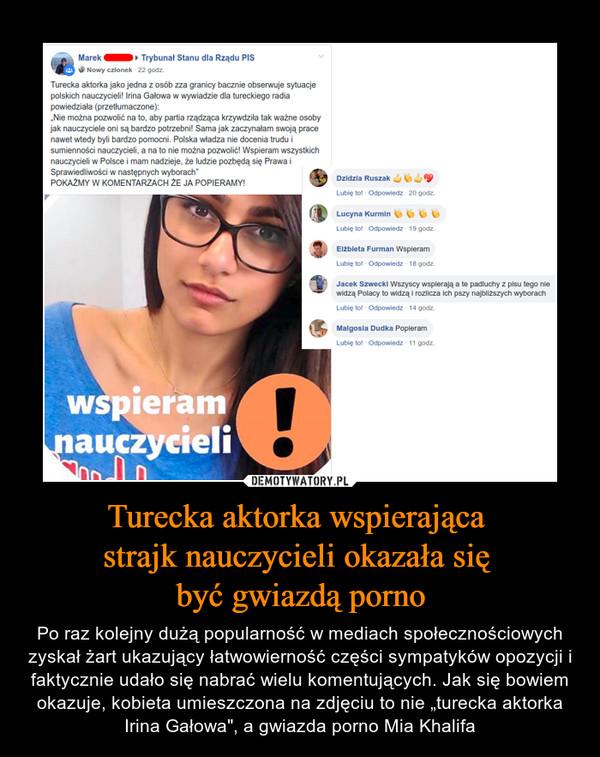 """Turecka aktorka wspierająca strajk nauczycieli okazała się być gwiazdą porno – Po raz kolejny dużą popularność w mediach społecznościowych zyskał żart ukazujący łatwowierność części sympatyków opozycji i faktycznie udało się nabrać wielu komentujących. Jak się bowiem okazuje, kobieta umieszczona na zdjęciu to nie """"turecka aktorka Irina Gałowa"""", a gwiazda porno Mia Khalifa"""