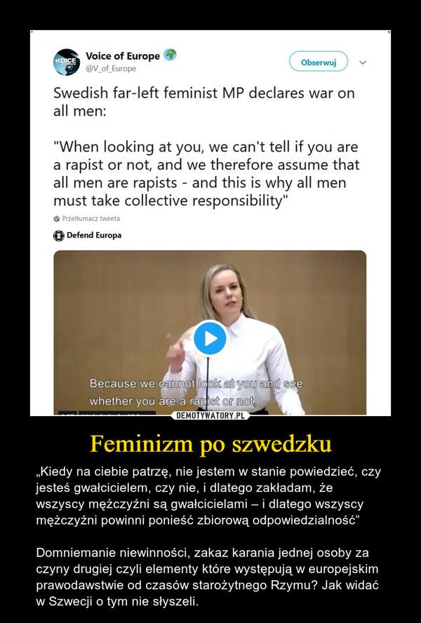 """Feminizm po szwedzku – """"Kiedy na ciebie patrzę, nie jestem w stanie powiedzieć, czy jesteś gwałcicielem, czy nie, i dlatego zakładam, że wszyscy mężczyźni są gwałcicielami – i dlatego wszyscy mężczyźni powinni ponieść zbiorową odpowiedzialność""""Domniemanie niewinności, zakaz karania jednej osoby za czyny drugiej czyli elementy które występują w europejskim prawodawstwie od czasów starożytnego Rzymu? Jak widać w Szwecji o tym nie słyszeli."""