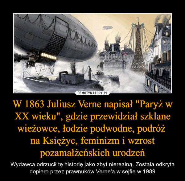 """W 1863 Juliusz Verne napisał """"Paryż w XX wieku"""", gdzie przewidział szklane wieżowce, łodzie podwodne, podróż na Księżyc, feminizm i wzrost pozamałżeńskich urodzeń – Wydawca odrzucił tę historię jako zbyt nierealną. Została odkryta dopiero przez prawnuków Verne'a w sejfie w 1989"""