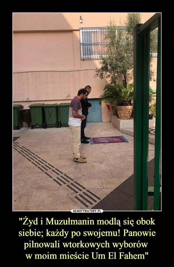 """""""Żyd i Muzułmanin modlą się obok siebie; każdy po swojemu! Panowie pilnowali wtorkowych wyborów w moim mieście Um El Fahem"""" –"""