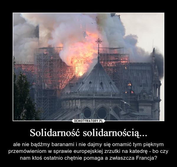 Solidarność solidarnością... – ale nie bądźmy baranami i nie dajmy się omamić tym pięknym przemówieniom w sprawie europejskiej zrzutki na katedrę - bo czy nam ktoś ostatnio chętnie pomaga a zwłaszcza Francja?