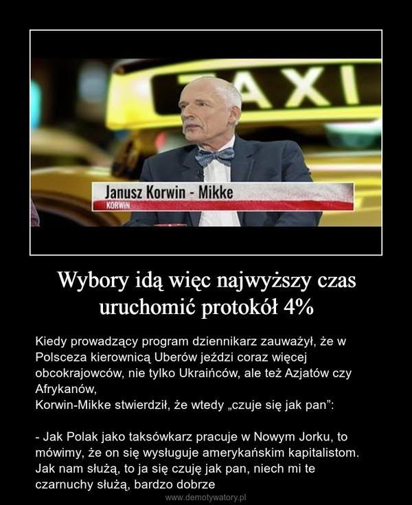 """Wybory idą więc najwyższy czas uruchomić protokół 4% – Kiedy prowadzący program dziennikarz zauważył, że w Polsceza kierownicą Uberów jeździ coraz więcej obcokrajowców, nie tylko Ukraińców, ale też Azjatów czy Afrykanów,Korwin-Mikke stwierdził, że wtedy """"czuje się jak pan"""":- Jak Polak jako taksówkarz pracuje w Nowym Jorku, to mówimy, że on się wysługuje amerykańskim kapitalistom.Jak nam służą, to ja się czuję jak pan, niech mi te czarnuchy służą, bardzo dobrze"""