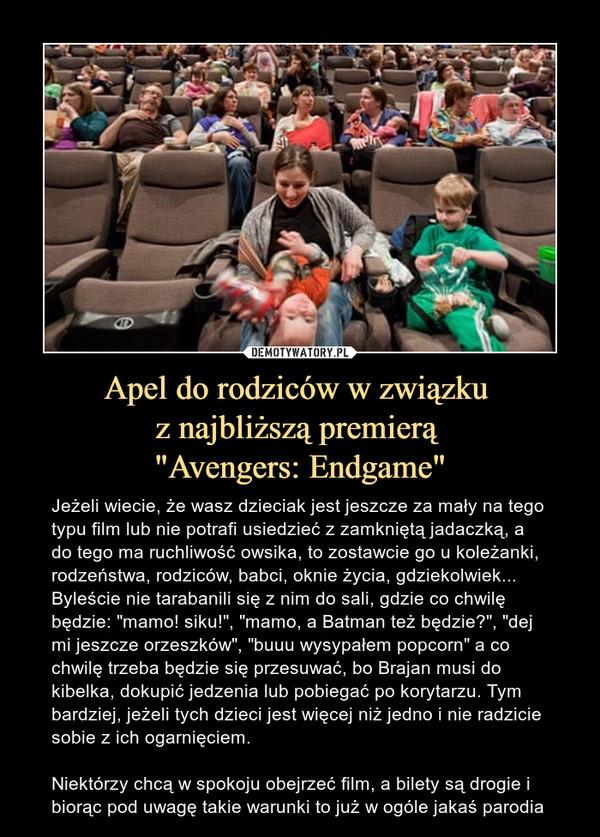 """Apel do rodziców w związku z najbliższą premierą """"Avengers: Endgame"""" – Jeżeli wiecie, że wasz dzieciak jest jeszcze za mały na tego typu film lub nie potrafi usiedzieć z zamkniętą jadaczką, a do tego ma ruchliwość owsika, to zostawcie go u koleżanki, rodzeństwa, rodziców, babci, oknie życia, gdziekolwiek... Byleście nie tarabanili się z nim do sali, gdzie co chwilę będzie: """"mamo! siku!"""", """"mamo, a Batman też będzie?"""", """"dej mi jeszcze orzeszków"""", """"buuu wysypałem popcorn"""" a co chwilę trzeba będzie się przesuwać, bo Brajan musi do kibelka, dokupić jedzenia lub pobiegać po korytarzu. Tym bardziej, jeżeli tych dzieci jest więcej niż jedno i nie radzicie sobie z ich ogarnięciem. Niektórzy chcą w spokoju obejrzeć film, a bilety są drogie i biorąc pod uwagę takie warunki to już w ogóle jakaś parodia"""