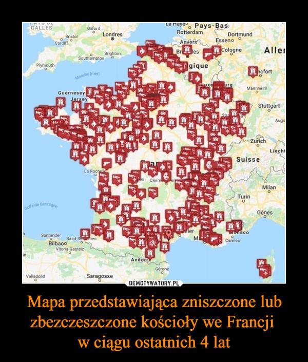 Mapa przedstawiająca zniszczone lub zbezczeszczone kościoły we Francji w ciągu ostatnich 4 lat –