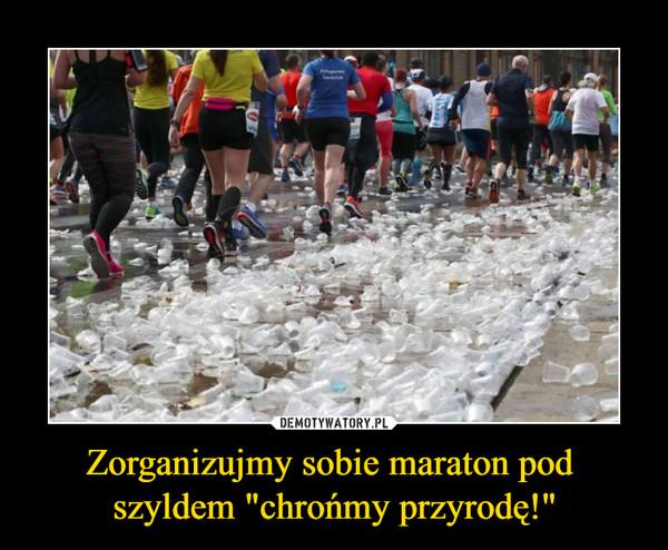 """Zorganizujmy sobie maraton pod szyldem """"chrońmy przyrodę!"""" –"""