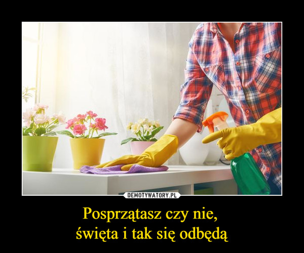 Posprzątasz czy nie, święta i tak się odbędą –