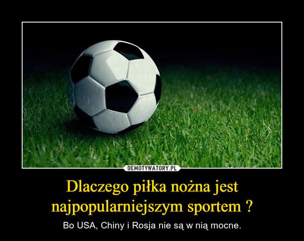 Dlaczego piłka nożna jest najpopularniejszym sportem ? – Bo USA, Chiny i Rosja nie są w nią mocne.
