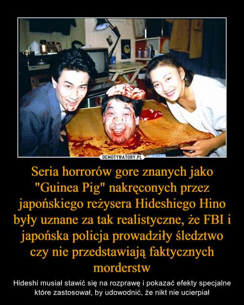 """Seria horrorów gore znanych jako """"Guinea Pig"""" nakręconych przez japońskiego reżysera Hideshiego Hino były uznane za tak realistyczne, że FBI i japońska policja prowadziły śledztwo czy nie przedstawiają faktycznych morderstw"""