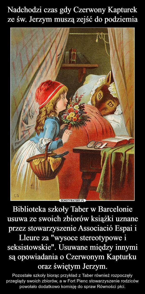 """Biblioteka szkoły Taber w Barcelonie usuwa ze swoich zbiorów książki uznane przez stowarzyszenie Associació Espai i Lleure za """"wysoce stereotypowe i seksistowskie"""". Usuwane między innymi są opowiadania o Czerwonym Kapturku oraz świętym Jerzym. – Pozostałe szkoły biorąc przykład z Taber również rozpoczęły przeglądy swoich zbiorów, a w Fort Pienc stowarzyszenie rodziców powołało dodatkowo komisję do spraw Równości płci."""