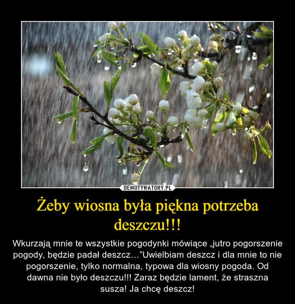 """Żeby wiosna była piękna potrzeba deszczu!!! – Wkurzają mnie te wszystkie pogodynki mówiące """"jutro pogorszenie pogody, będzie padał deszcz…""""Uwielbiam deszcz i dla mnie to nie pogorszenie, tylko normalna, typowa dla wiosny pogoda. Od dawna nie było deszczu!!! Zaraz będzie lament, że straszna susza! Ja chcę deszcz!"""