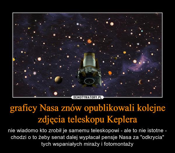 """graficy Nasa znów opublikowali kolejne zdjęcia teleskopu Keplera – nie wiadomo kto zrobił je samemu teleskopowi - ale to nie istotne - chodzi o to żeby senat dalej wypłacał pensje Nasa za """"odkrycia"""" tych wspaniałych miraży i fotomontaży"""
