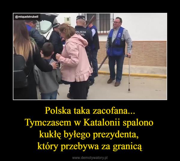 Polska taka zacofana...Tymczasem w Katalonii spalono kukłę byłego prezydenta, który przebywa za granicą –