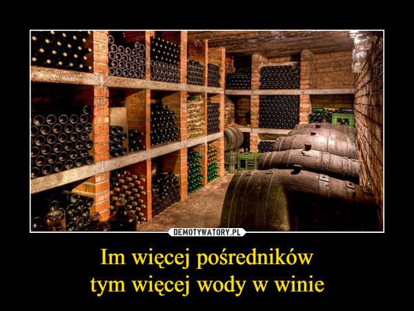 Im więcej pośrednikówtym więcej wody w winie –