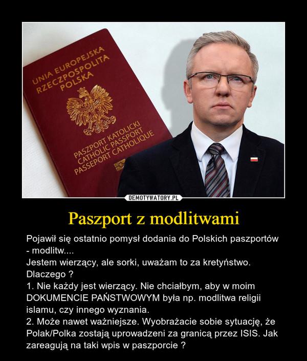 Paszport z modlitwami – Pojawił się ostatnio pomysł dodania do Polskich paszportów - modlitw....Jestem wierzący, ale sorki, uważam to za kretyństwo.Dlaczego ?1. Nie każdy jest wierzący. Nie chciałbym, aby w moim DOKUMENCIE PAŃSTWOWYM była np. modlitwa religii islamu, czy innego wyznania. 2. Może nawet ważniejsze. Wyobrażacie sobie sytuację, że Polak/Polka zostają uprowadzeni za granicą przez ISIS. Jak zareagują na taki wpis w paszporcie ?