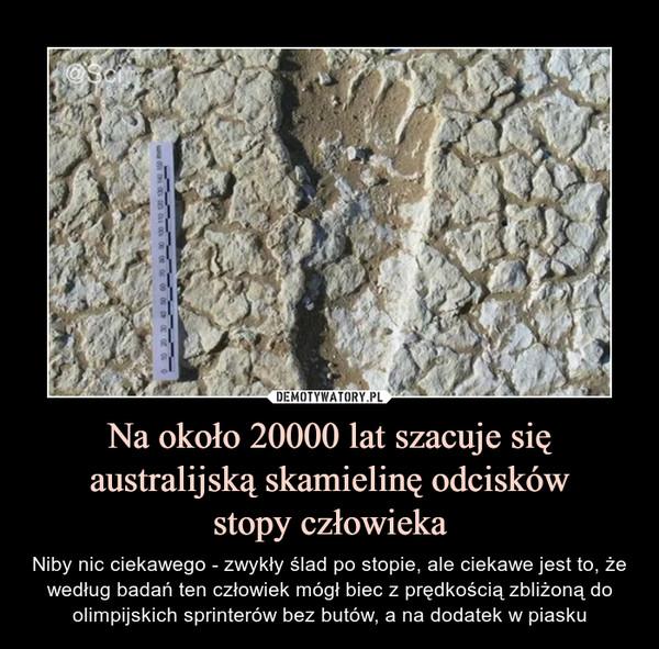 Na około 20000 lat szacuje się australijską skamielinę odciskówstopy człowieka – Niby nic ciekawego - zwykły ślad po stopie, ale ciekawe jest to, że według badań ten człowiek mógł biec z prędkością zbliżoną do olimpijskich sprinterów bez butów, a na dodatek w piasku