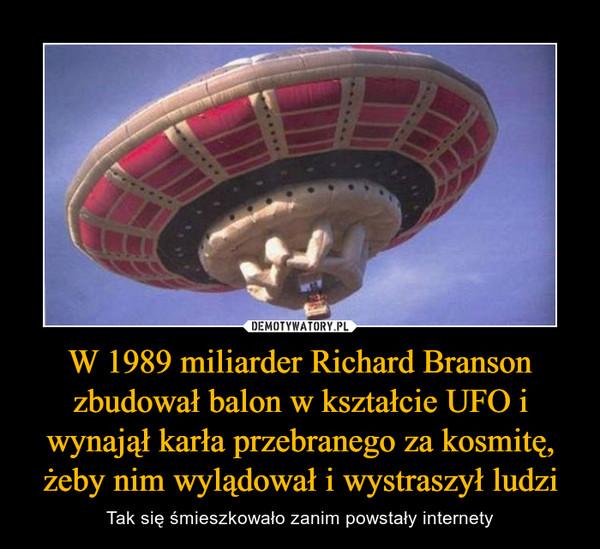 W 1989 miliarder Richard Branson zbudował balon w kształcie UFO i wynajął karła przebranego za kosmitę, żeby nim wylądował i wystraszył ludzi – Tak się śmieszkowało zanim powstały internety
