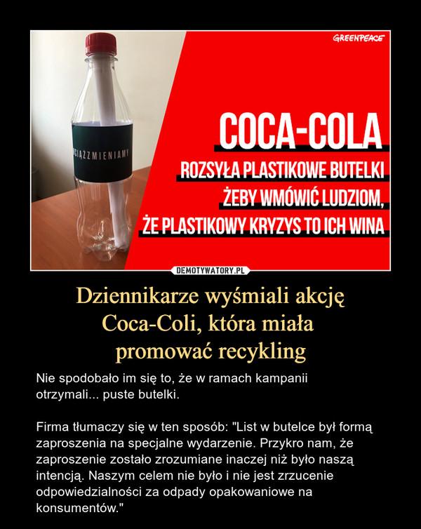 """Dziennikarze wyśmiali akcjęCoca-Coli, która miała promować recykling – Nie spodobało im się to, że w ramach kampanii otrzymali... puste butelki.Firma tłumaczy się w ten sposób: """"List w butelce był formą zaproszenia na specjalne wydarzenie. Przykro nam, że zaproszenie zostało zrozumiane inaczej niż było naszą intencją. Naszym celem nie było i nie jest zrzucenie odpowiedzialności za odpady opakowaniowe na konsumentów."""" Coca-cola rozsyła plastikowe butelki żeby wmówić ludziom, że plastikowy kryzys to ich wina"""