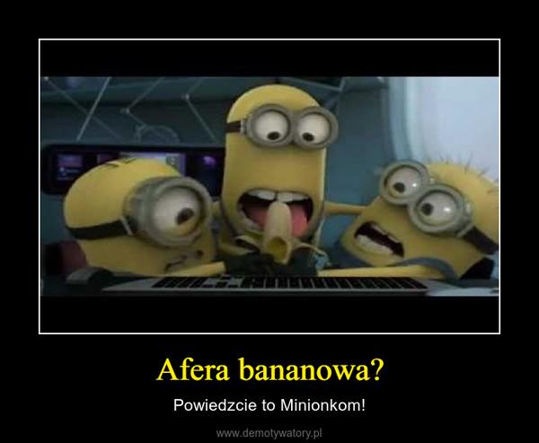 Afera bananowa? – Powiedzcie to Minionkom!