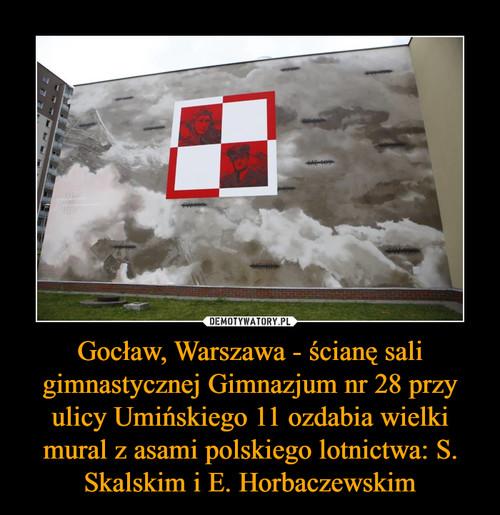 Gocław, Warszawa - ścianę sali gimnastycznej Gimnazjum nr 28 przy ulicy Umińskiego 11 ozdabia wielki mural z asami polskiego lotnictwa: S. Skalskim i E. Horbaczewskim