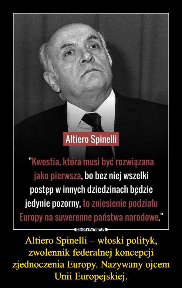 Altiero Spinelli – włoski polityk, zwolennik federalnej koncepcji zjednoczenia Europy. Nazywany ojcem Unii Europejskiej. –