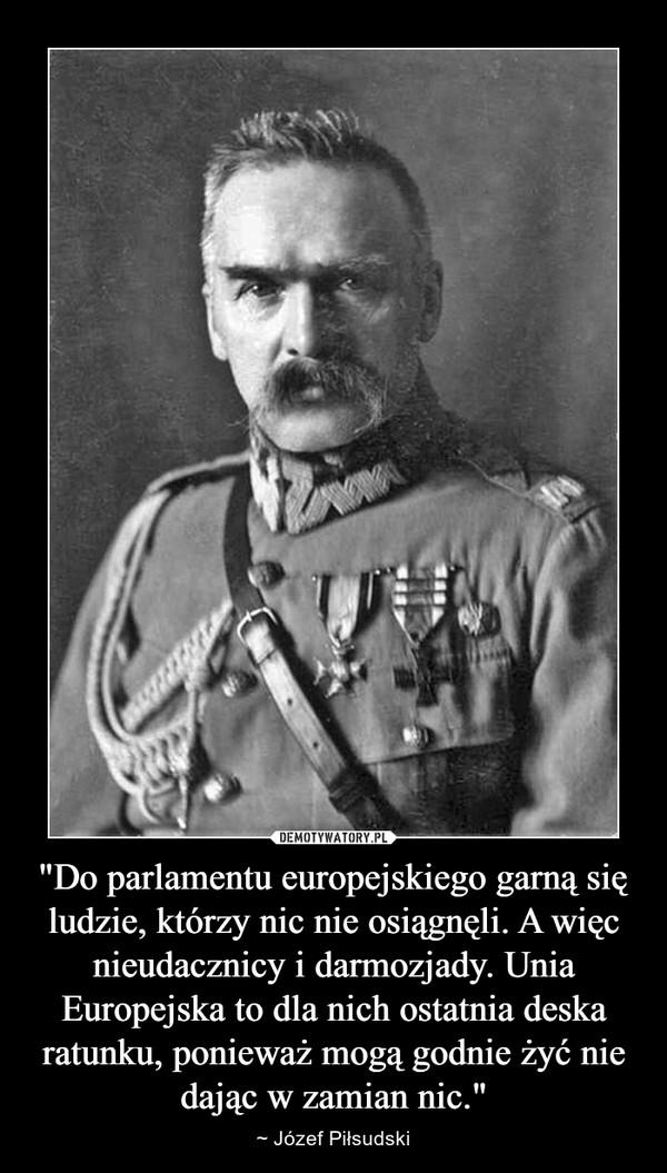 """""""Do parlamentu europejskiego garną się ludzie, którzy nic nie osiągnęli. A więc nieudacznicy i darmozjady. Unia Europejska to dla nich ostatnia deska ratunku, ponieważ mogą godnie żyć nie dając w zamian nic."""" – ~ Józef Piłsudski"""