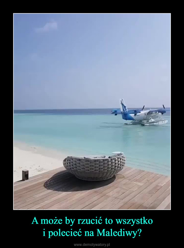 A może by rzucić to wszystkoi polecieć na Malediwy? –