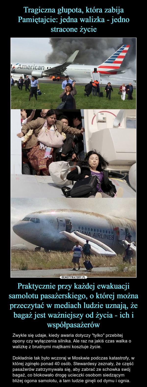 """Praktycznie przy każdej ewakuacji samolotu pasażerskiego, o której można przeczytać w mediach ludzie uznają, że bagaż jest ważniejszy od życia - ich i współpasażerów – Zwykle się udaje, kiedy awaria dotyczy """"tylko"""" przebitej opony czy wyłączenia silnika. Ale raz na jakiś czas walka o walizkę z brudnymi majtkami kosztuje życie.Dokładnie tak było wczoraj w Moskwie podczas katastrofy, w której zginęło ponad 40 osób. Stewardesy zeznały, że część pasażerów zatrzymywała się, aby zabrać ze schowka swój bagaż, co blokowało drogę ucieczki osobom siedzącym bliżej ogona samolotu, a tam ludzie ginęli od dymu i ognia."""