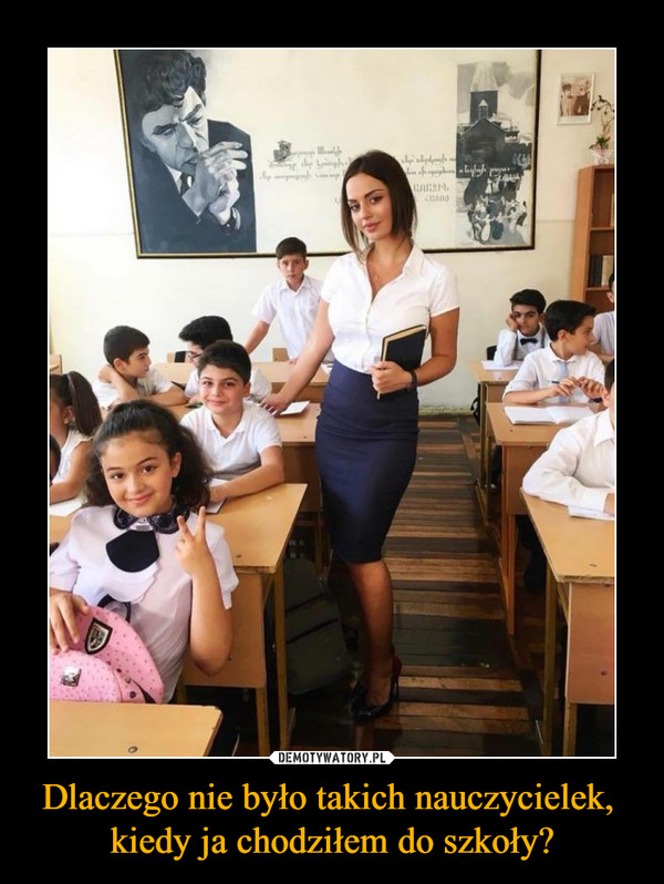 Dlaczego nie było takich nauczycielek, kiedy ja chodziłem do szkoły? –