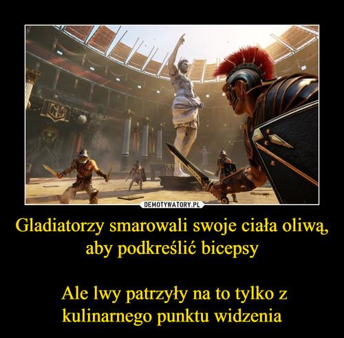 Gladiatorzy smarowali swoje ciała oliwą, aby podkreślić bicepsy   Ale lwy patrzyły na to tylko z kulinarnego punktu widzenia
