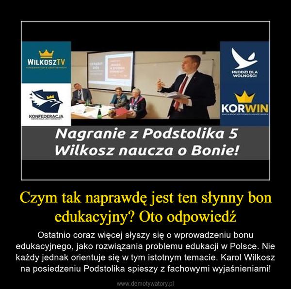 Czym tak naprawdę jest ten słynny bon edukacyjny? Oto odpowiedź – Ostatnio coraz więcej słyszy się o wprowadzeniu bonu edukacyjnego, jako rozwiązania problemu edukacji w Polsce. Nie każdy jednak orientuje się w tym istotnym temacie. Karol Wilkosz na posiedzeniu Podstolika spieszy z fachowymi wyjaśnieniami!