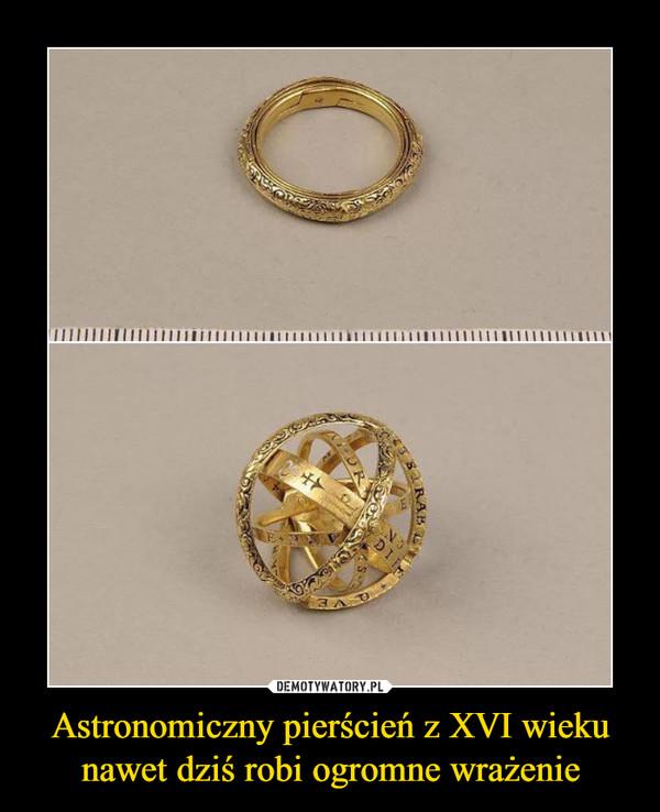 Astronomiczny pierścień z XVI wieku nawet dziś robi ogromne wrażenie –