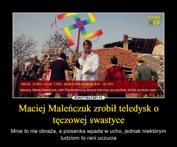 Maciej Maleńczuk zrobił teledysk o tęczowej swastyce – Mnie to nie obraża, a piosenka wpada w ucho, jednak niektórym ludziom to rani uczucia