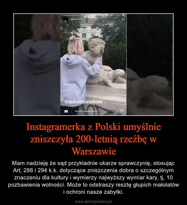 Instagramerka z Polski umyślnie zniszczyła 200-letnią rzeźbę w Warszawie – Mam nadzieję że sąd przykładnie ukarze sprawczynię, stosując Art, 288 i 294 k.k. dotyczące zniszczenia dobra o szczególnym znaczeniu dla kultury i wymierzy najwyższy wymiar kary, tj, 10 pozbawienia wolności. Może to odstraszy resztę głupich małolatów i ochroni nasze zabytki.
